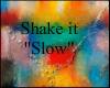 "! Shake it ""Slow"""