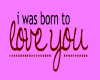 i was born to love you..