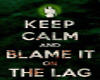 Keep Calm Blame the Lag