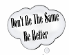dont be the same be bett