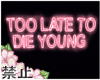 *B Too Late To Die Young