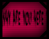 |A| Why are you here?
