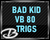 BAD KID VB 80 TRIGS