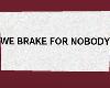 We Brake For Nobody