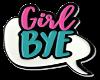 Girl BYE!
