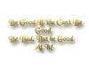 Be Good!