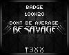 !TX - Be Savage Badge