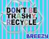 ~BZ~Dont B TrashyRecycle
