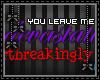 [n] You leave me...