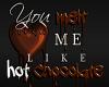 You melt Me like Hot Cho